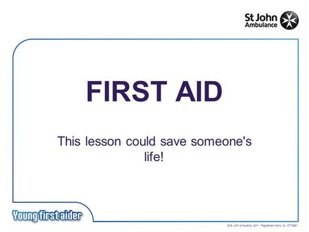 © St John Ambulance 2011 | Registered charity no. 1077265/1 FIRST AID This lesson could save someone's life!