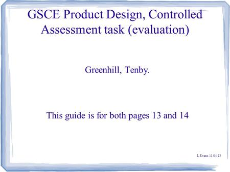 GSCE Product Design, Controlled Assessment task (evaluation) Greenhill, Tenby. This guide is for both pages 13 and 14 L Evans 11.04.13.