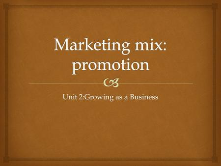 Unit 2:Growing as a Business.   Advertising – most widely recognised Other forms of promotion:  PR – raise profile of business often through media.