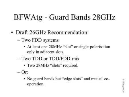 "BFWAtg - Guard Bands 28GHz Draft 26GHz Recommendation: –Two FDD systems At least one 28MHz ""slot"" or single polarisation only in adjacent slots. –Two TDD."