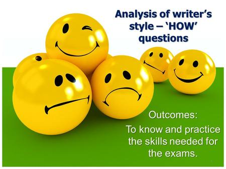 1 Outcomes: To know and practice the skills needed for the exams. Analysis of writer's style – 'HOW' questions.
