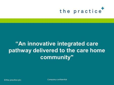 "© the practice plc 2008 ""An innovative integrated care pathway delivered to the care home community Company confidential."