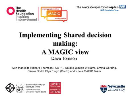 Implementing Shared decision making: A MAGIC view Dave Tomson With thanks to Richard Thomson ( Co-PI), Natalie Joseph-Williams, Emma Cording, Carole Dodd,