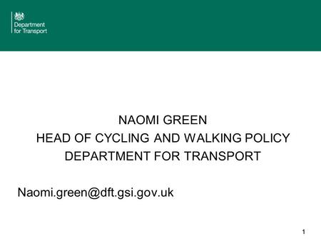 1 NAOMI GREEN HEAD OF CYCLING AND WALKING POLICY DEPARTMENT FOR TRANSPORT 1.