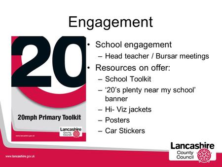 Engagement School engagement –Head teacher / Bursar meetings Resources on offer: –School Toolkit –'20's plenty near my school' banner –Hi- Viz jackets.