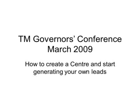 TM Governors' Conference March 2009 How to create a Centre and start generating your own leads.