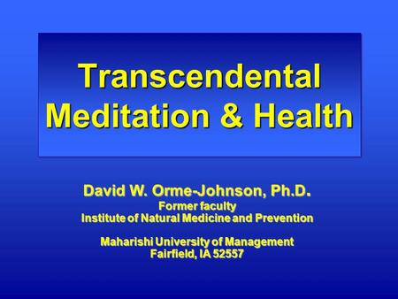 Transcendental Meditation & Health David W. Orme-Johnson, Ph.D. Former faculty Institute of Natural Medicine and Prevention Maharishi University of Management.