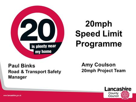 Amy Coulson 20mph Project Team 20mph Speed Limit Programme Paul Binks Road & Transport Safety Manager.