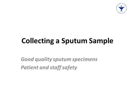 Collecting a Sputum Sample Good quality sputum specimens Patient and staff safety.