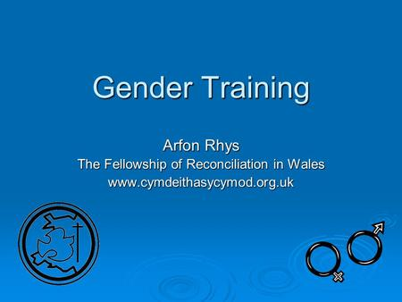 Gender Training Arfon Rhys The Fellowship of Reconciliation in Wales www.cymdeithasycymod.org.uk.