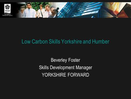 Low Carbon Skills Yorkshire and Humber Beverley Foster Skills Development Manager YORKSHIRE FORWARD.
