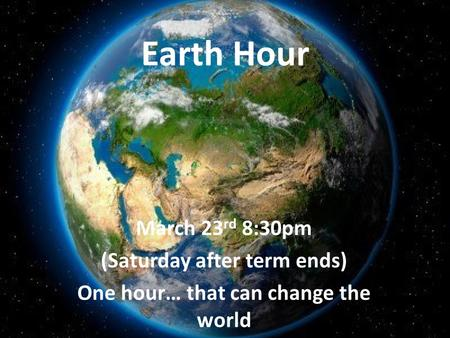 Earth Hour March 23 rd 8:30pm (Saturday after term ends) One hour… that can change the world.