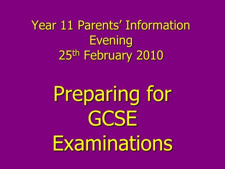 Year 11 Parents' Information Evening 25 th February 2010 Preparing for GCSE Examinations.
