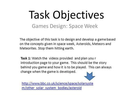 Task Objectives Games Design: Space Week The objective of this task is to design and develop a game based on the concepts given in space week, Asteroids,