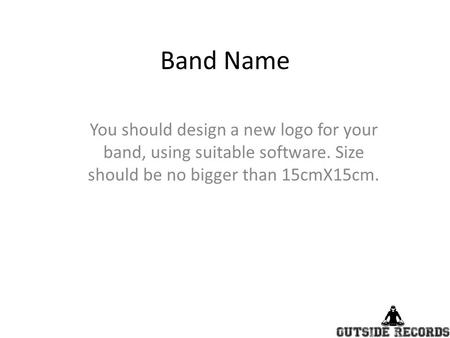 Band Name You should design a new logo for your band, using suitable software. Size should be no bigger than 15cmX15cm.