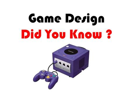 Game Design Did You Know ?. How many people play computer games world wide? Over 69% of the world's population plays video games! Forty-two percent of.