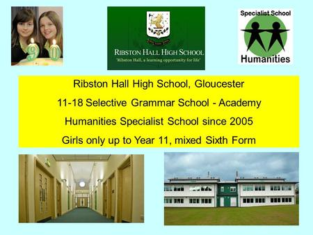 Ribston Hall High School, Gloucester 11-18 Selective Grammar School - Academy Humanities Specialist School since 2005 Girls only up to Year 11, mixed Sixth.