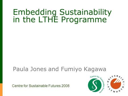 Embedding Sustainability in the LTHE Programme Paula Jones and Fumiyo Kagawa Centre for Sustainable Futures 2008.