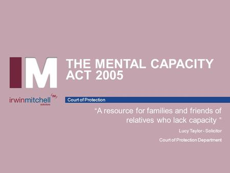 "Court of Protection THE MENTAL CAPACITY ACT 2005 "" A resource for families and friends of relatives who lack capacity "" Lucy Taylor - Solicitor Court of."