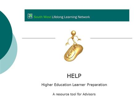 HELP Higher Education Learner Preparation A resource tool for Advisors.