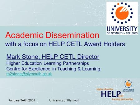 January 3-4th 2007University of Plymouth Academic Dissemination with a focus on HELP CETL Award Holders Mark Stone, HELP CETL Director Higher Education.