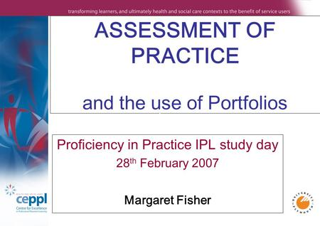 ASSESSMENT OF PRACTICE and the use of Portfolios Proficiency in Practice IPL study day 28 th February 2007 Margaret Fisher.