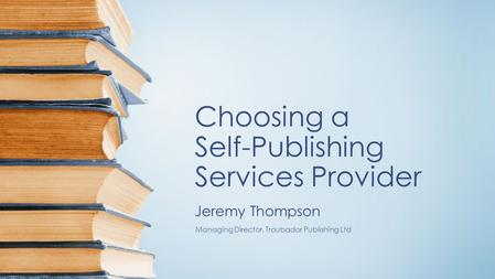 Choosing a Self-Publishing Services Provider Jeremy Thompson Managing Director, Troubador Publishing Ltd.