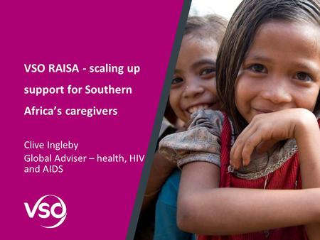 VSO RAISA - scaling up support for Southern Africa's caregivers Clive Ingleby Global Adviser – health, HIV and AIDS.