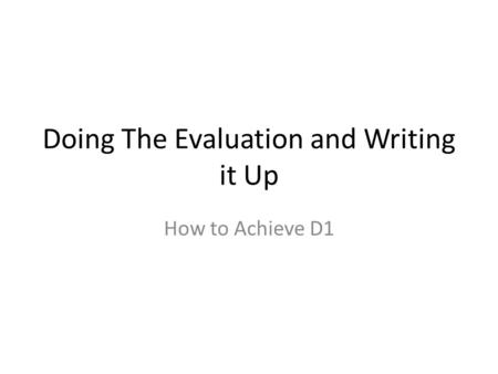 Doing The Evaluation and Writing it Up How to Achieve D1.