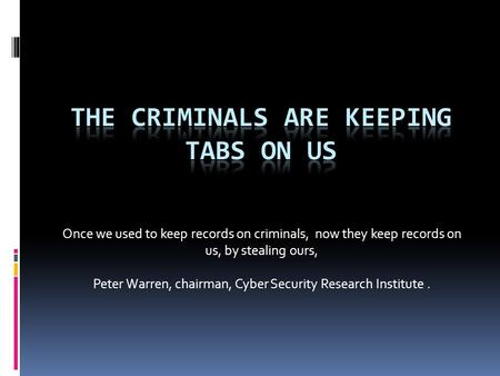 Once we used to keep records on criminals, now they keep records on us, by stealing ours, Peter Warren, chairman, Cyber Security Research Institute.
