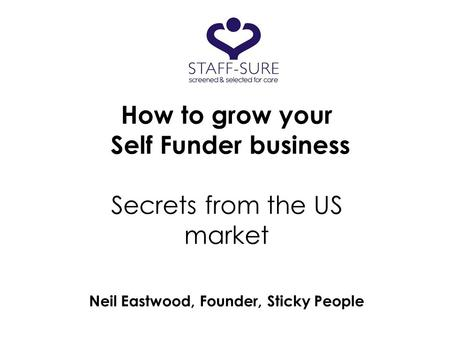 How to grow your Self Funder business Secrets from the US market Neil Eastwood, Founder, Sticky People.