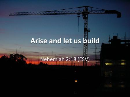 Arise and let us build Nehemiah 2:18 (ESV). Key dates 605 BC – first exiles taken 597 BC – 2nd batch! 587 BC – 3rd batch and ruin of Jerusalem 538 BC.