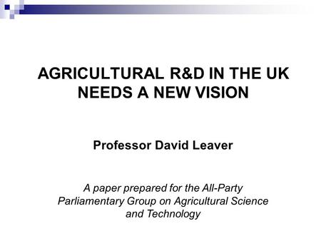 AGRICULTURAL R&D IN THE UK NEEDS A NEW VISION Professor David Leaver A paper prepared for the All-Party Parliamentary Group on Agricultural Science and.
