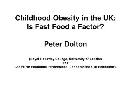 Childhood Obesity in the UK: Is Fast Food a Factor? Peter Dolton (Royal Holloway College, University of London and Centre for Economic Performance, London.