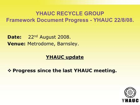 YHAUC RECYCLE GROUP Framework Document Progress - YHAUC 22/8/08. Date: 22 nd August 2008. Venue: Metrodome, Barnsley. YHAUC update  Progress since the.
