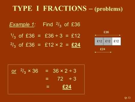 (p. 1) TYPE I FRACTIONS – (problems) Example 1: Find 2 / 3 of £36 £36 £12 £12 £12 £24 1 / 3 of £36 = £36 ÷ 3 = £12 2 / 3 of £36 = £12 × 2 = £24 or 2 /