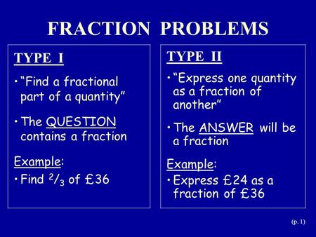 "(p. 1) FRACTION PROBLEMS TYPE I ""Find a fractional part of a quantity"" The QUESTION contains a fraction Example: Find 2 / 3 of £36 TYPE II ""Express one."