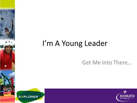 I'm A Young Leader Get Me Into There…. Who's Who ENTER YL UNIT LEADER INFO HERE Who's doing Mod A today? – Name – Scouting history – Experience of being.