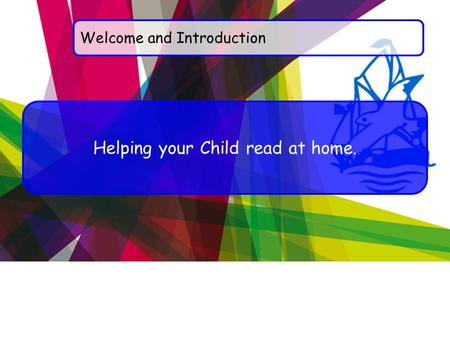 Welcome and Introduction Helping your Child read at home.