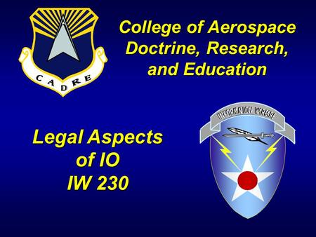 Legal Aspects of IO IW 230 College of Aerospace Doctrine, Research, and Education.