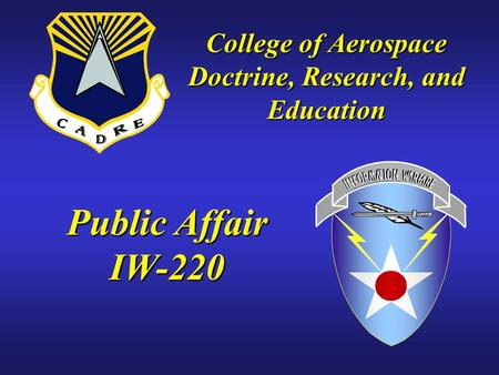 Public Affair IW-220 College of Aerospace Doctrine, Research, and Education.