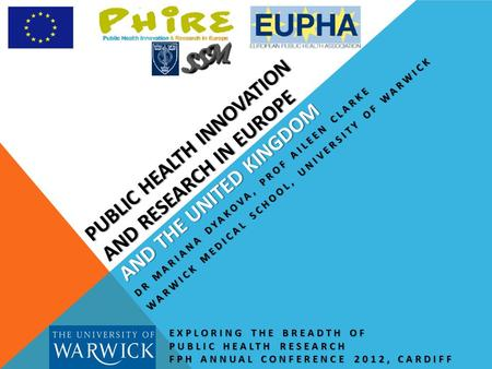 PUBLIC HEALTH INNOVATION AND RESEARCH IN EUROPE AND THE UNITED KINGDOM EXPLORING THE BREADTH OF PUBLIC HEALTH RESEARCH FPH ANNUAL CONFERENCE 2012, CARDIFF.