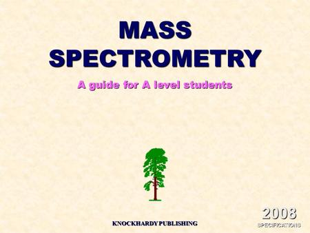 MASS SPECTROMETRY A guide for A level students KNOCKHARDY PUBLISHING 2008 SPECIFICATIONS.