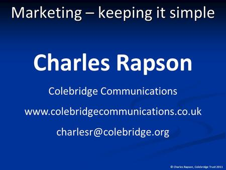 © Charles Rapson, Colebridge Trust 2011 Marketing – keeping it simple Charles Rapson Colebridge Communications