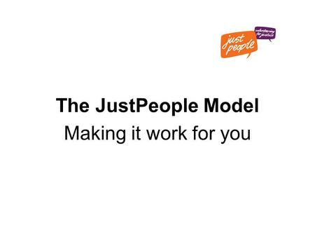The JustPeople Model Making it work for you. The JustPeople model: How does it work? Why does it work? How could it work for you?