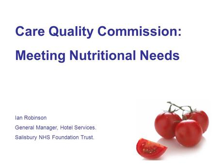 Care Quality Commission: Meeting Nutritional Needs Ian Robinson General Manager, Hotel Services. Salisbury NHS Foundation Trust.
