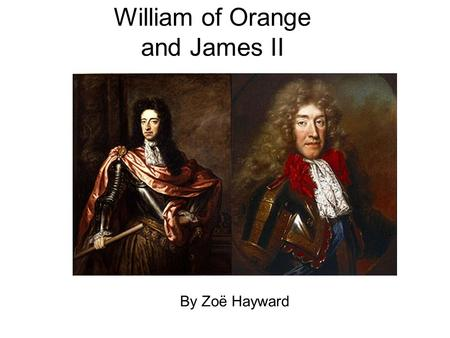 William of Orange and James II By Zoë Hayward. William Of Orange  Born on November 4 th 1650 in the Hague.  His father William II of Orange died of.