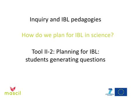 Inquiry and IBL pedagogies How do we plan for IBL in science? Tool II-2: Planning for IBL: students generating questions.