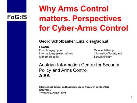 FoG:IS 1 Why Arms Control matters. Perspectives for Cyber-Arms Control Georg Schöfbänker, Linz, FoG:IS Forschungsgruppe Research Group Informationsgesellschaft.