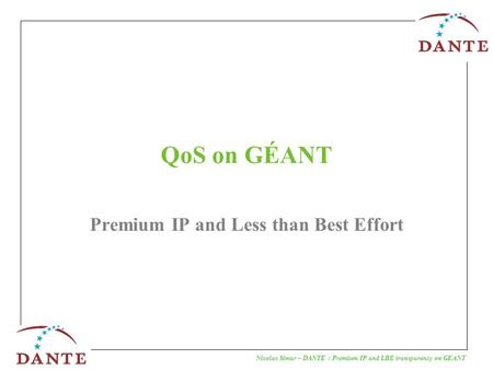 Nicolas Simar – DANTE : Premium IP and LBE transparency on GEANT QoS on GÉANT Premium IP and Less than Best Effort.